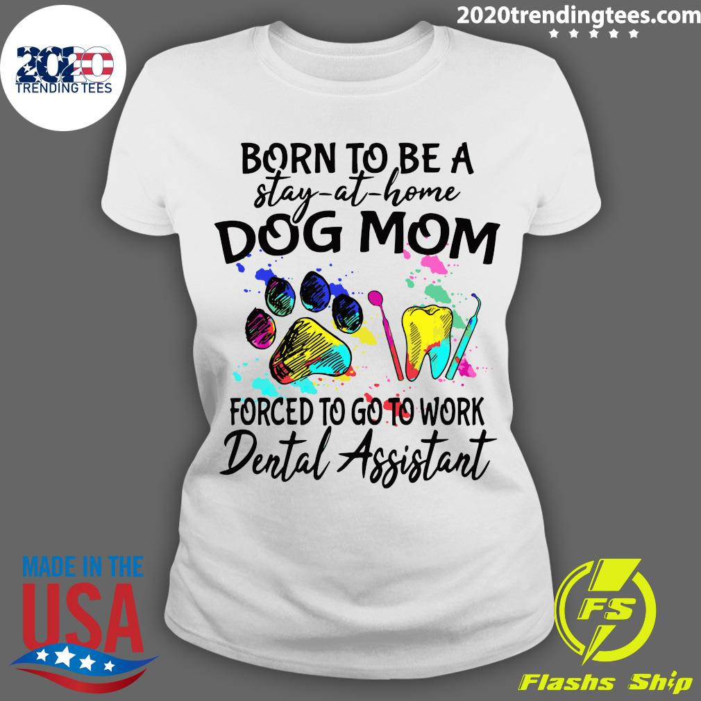 Born To Be A Stay At Home Dog Mom Forced To Go To Work Dental Assistant Paw Shirt Ladies tee