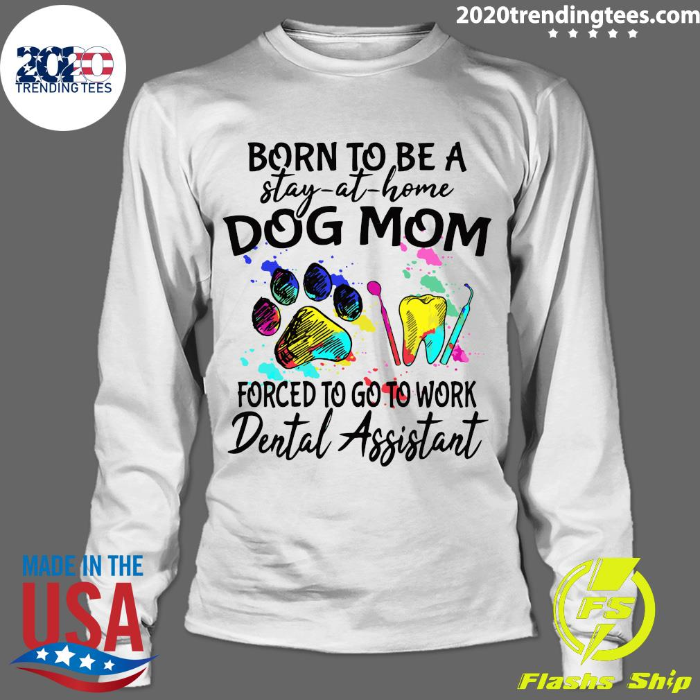 Born To Be A Stay At Home Dog Mom Forced To Go To Work Dental Assistant Paw Shirt Longsleeve