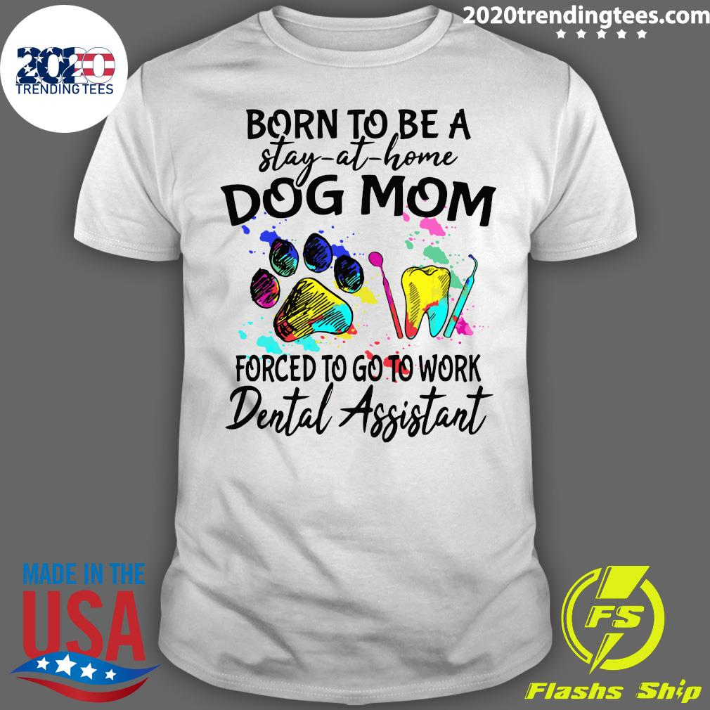 Born To Be A Stay At Home Dog Mom Forced To Go To Work Dental Assistant Paw Shirt