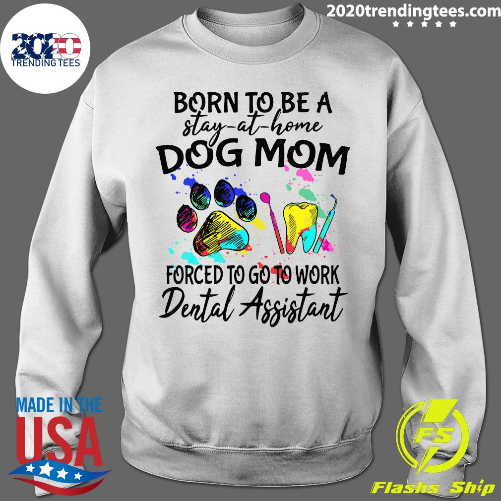 Born To Be A Stay At Home Dog Mom Forced To Go To Work Dental Assistant Paw Shirt Sweater