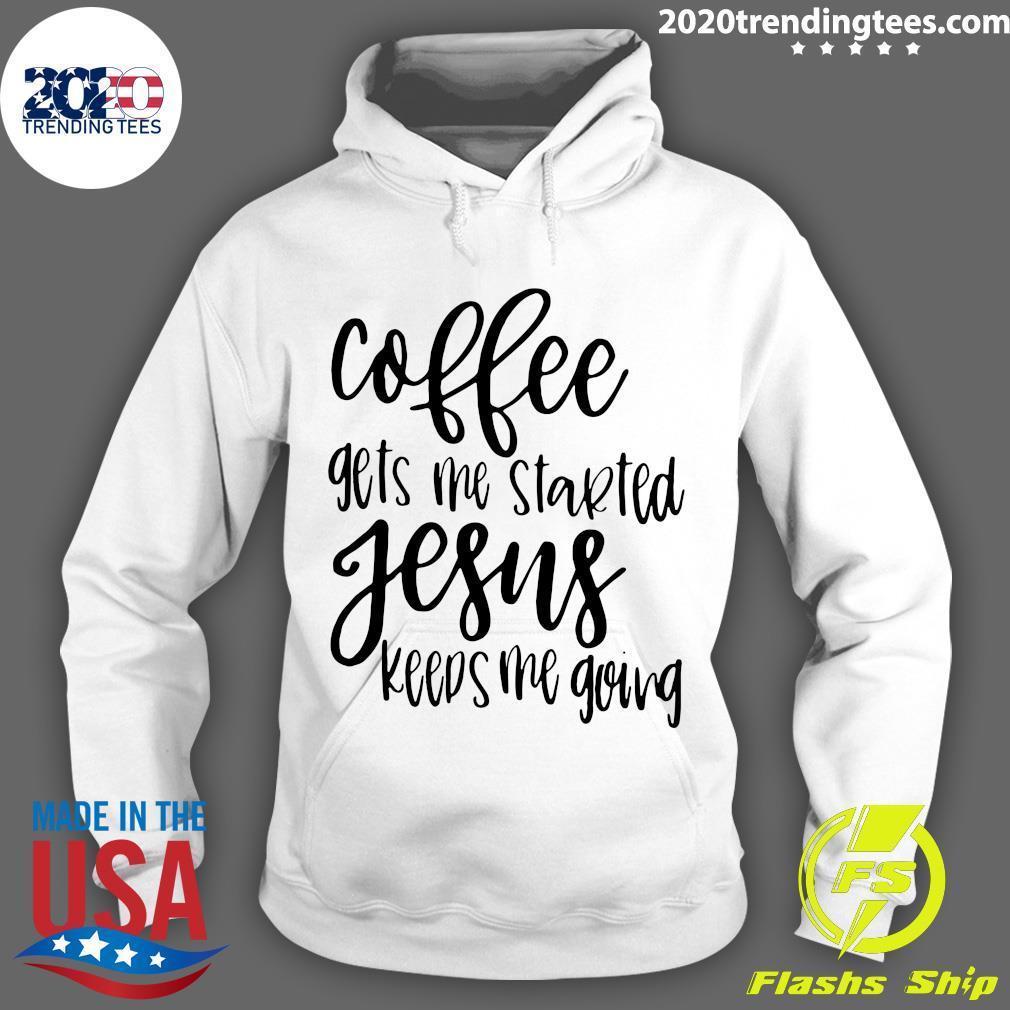 Coffee Gets Me Started Jesus Keeps Me Going Shirt Hoodie