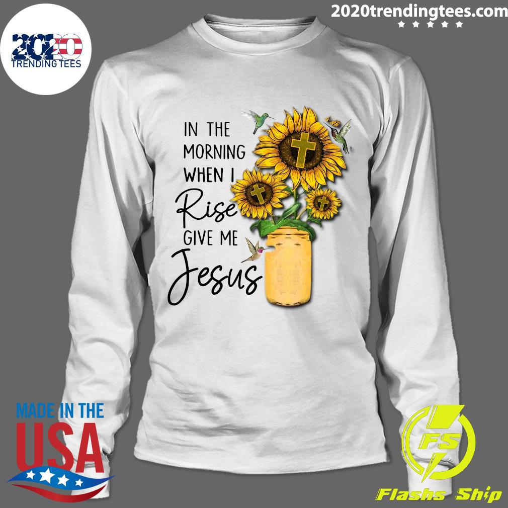 God Jesus In The Morning When I Rise Give Me Jesus Shirt Longsleeve