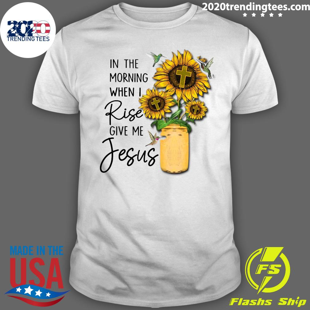 God Jesus In The Morning When I Rise Give Me Jesus Shirt