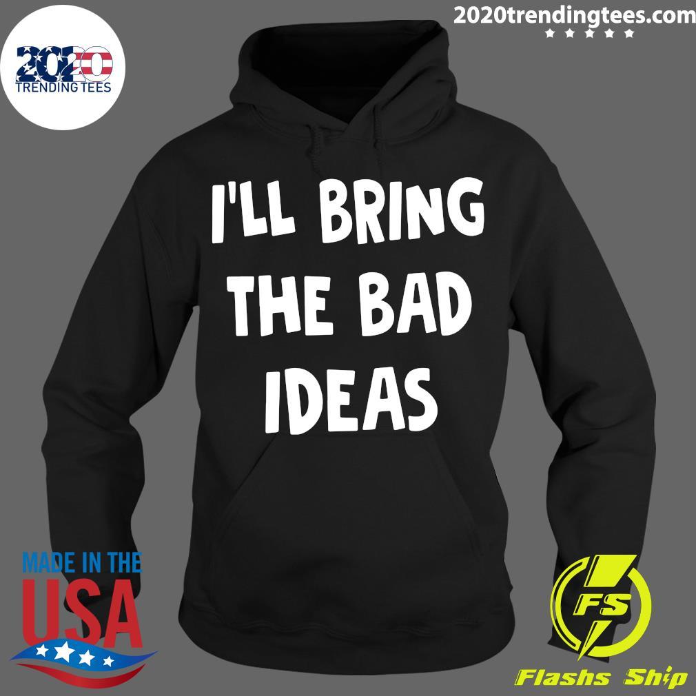 I'll Bring The Bad Ideas Shirt Hoodie