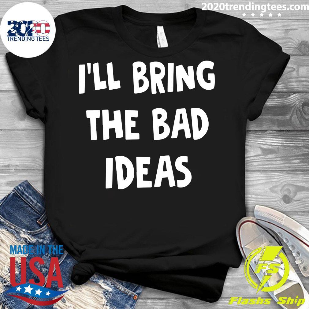 I'll Bring The Bad Ideas Shirt Ladies tee