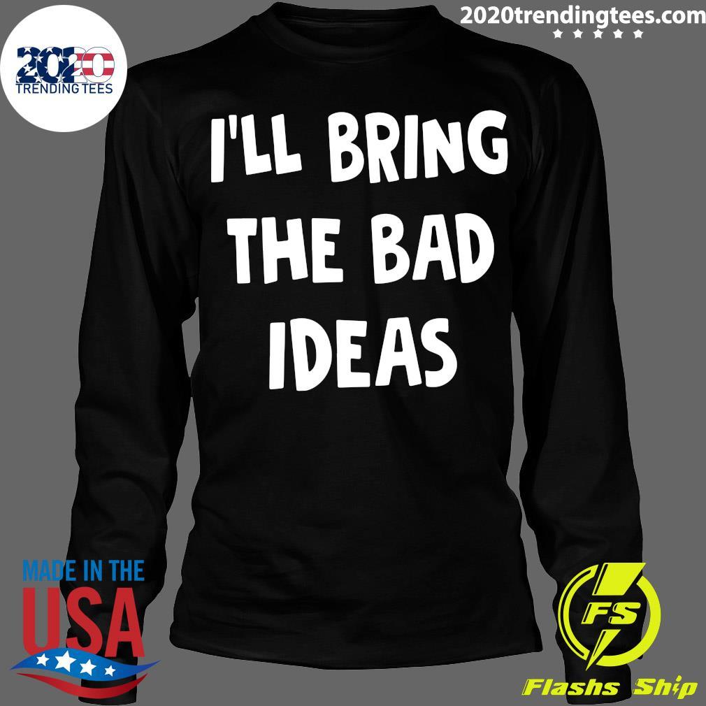 I'll Bring The Bad Ideas Shirt Longsleeve