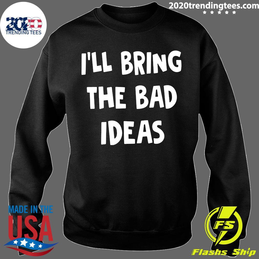 I'll Bring The Bad Ideas Shirt Sweater