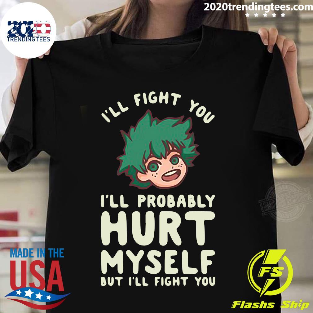 I'll Fight You I'll Probably Hurt Myself But I'll Fight You Midoriya Shirt