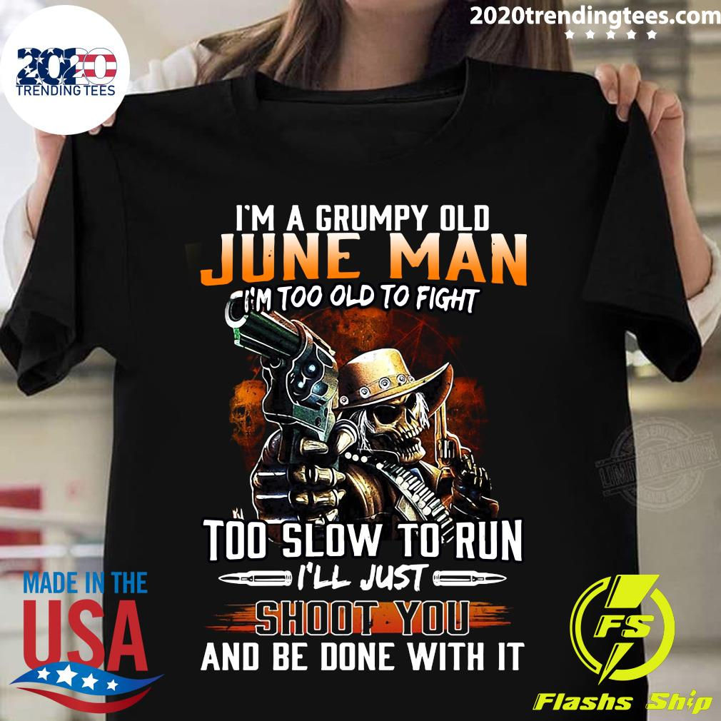 I'm A Grumpy Old June Man I'm Too Old To Fight Too Slow To Run Shirt