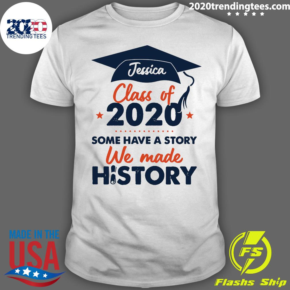 Jessica Class Of 2020 Some Have A Story We Made History Shirt
