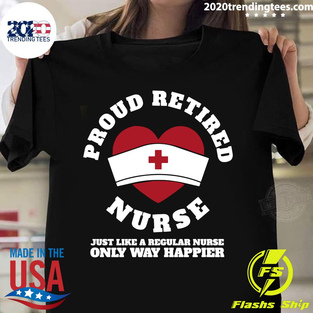 Proud Retired Nurse Just Like A Regular Nurse Only Way Happier Shirt