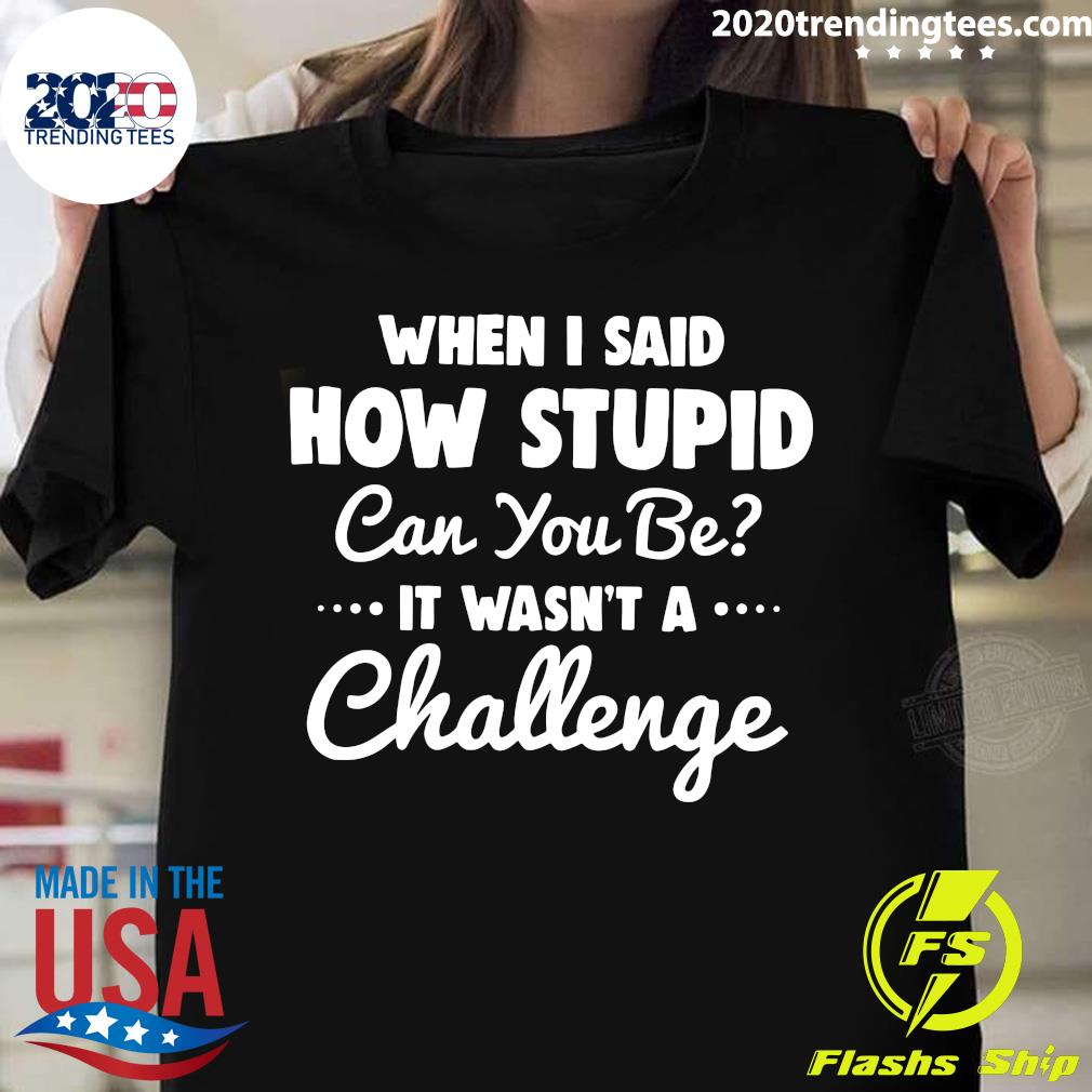 When I Said How Stupid Can You Be It Wasn't Challenge Shirt