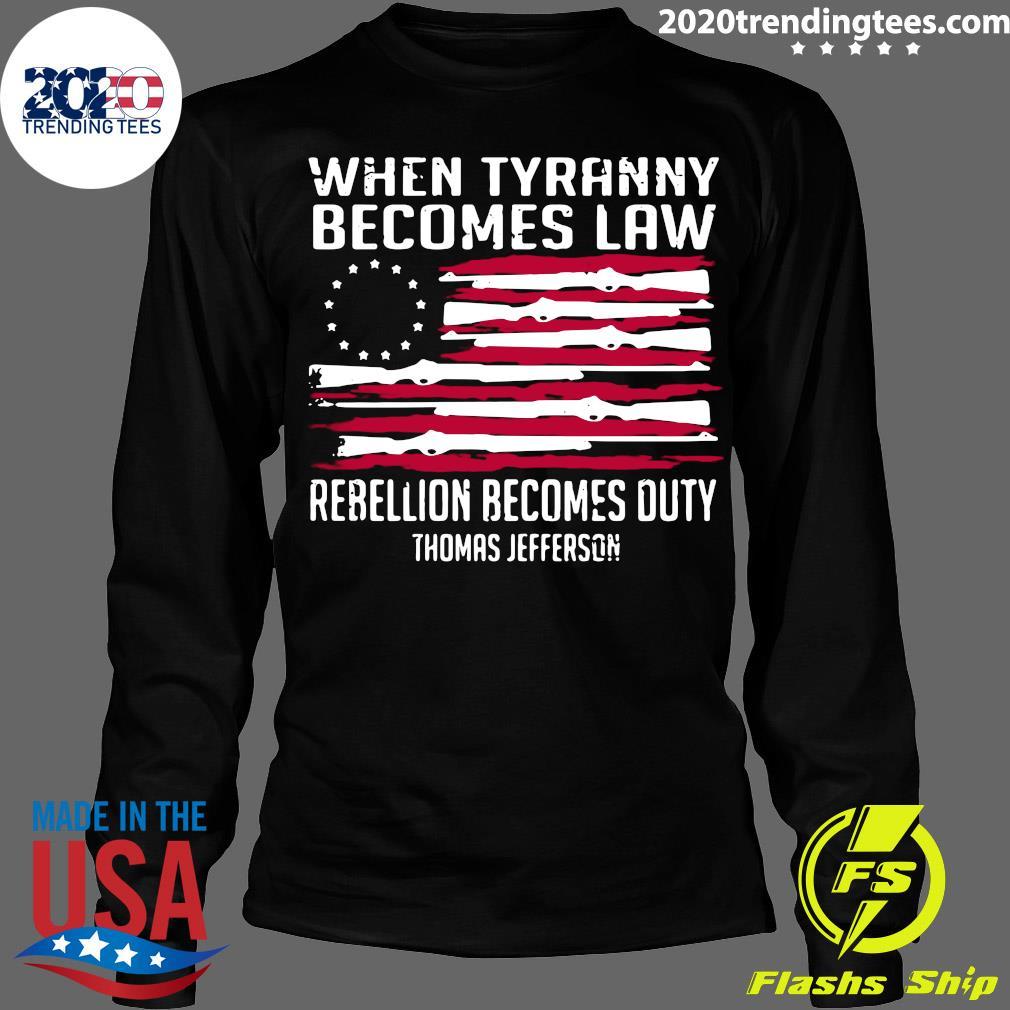 When Tyranny Becomes Law Rebellion Becomes Duty Thomas Jefferson Shirt Longsleeve