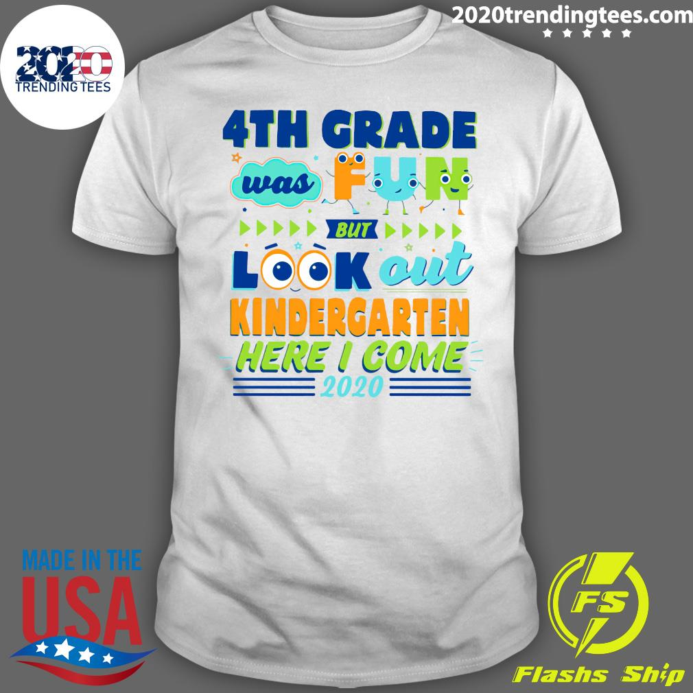 4TH Grade Was Fun But Look Out Kindergarten Here I Come 2020 Shirt