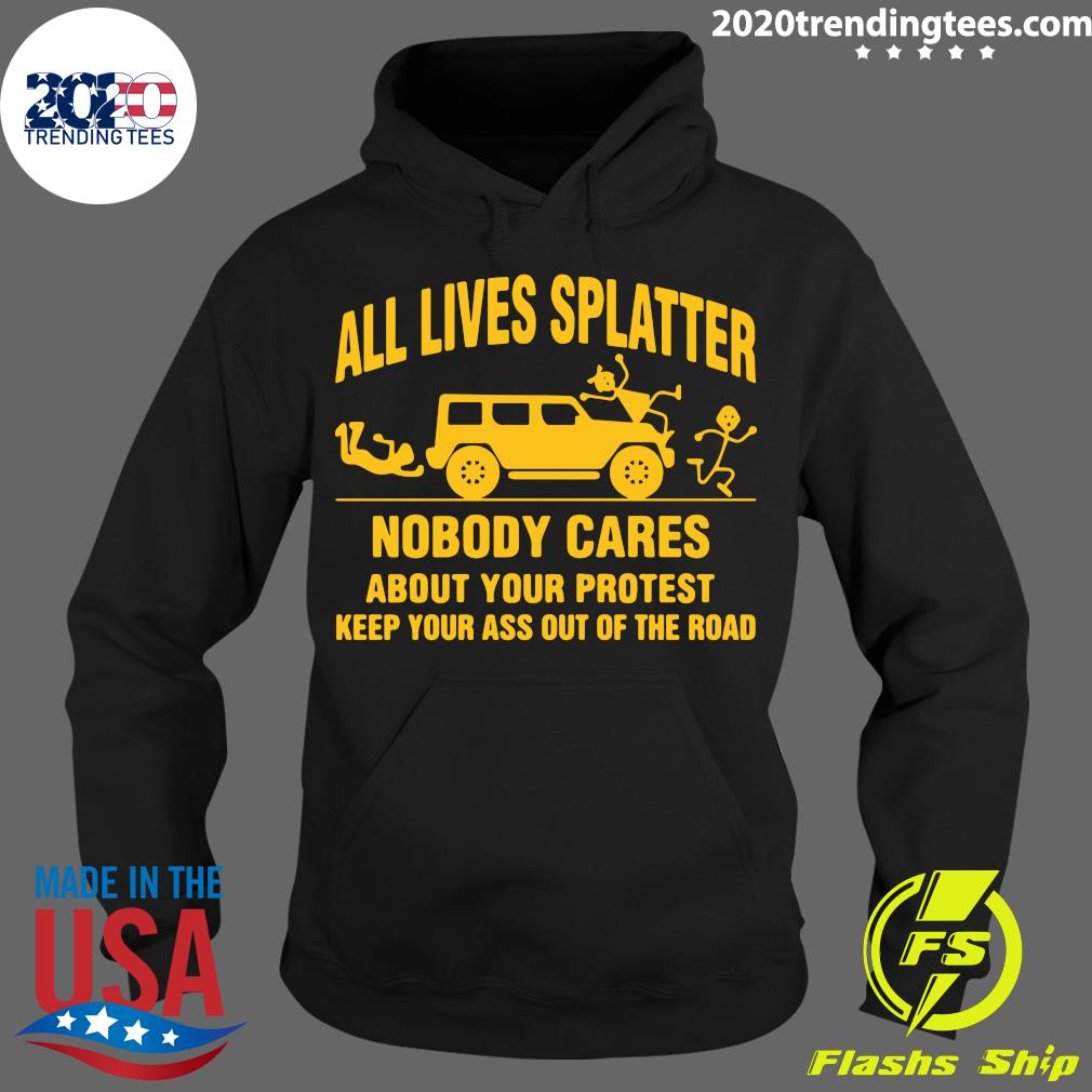 All Lives Splatter Nobody Cares About Your Protest Keep Your Ass Out Of The Road Shirt Trending Design Shirt