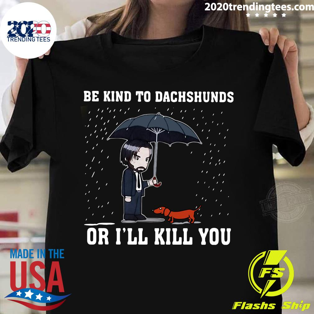 Be Kind To Dachshunds Or I'll Kill You Shirt