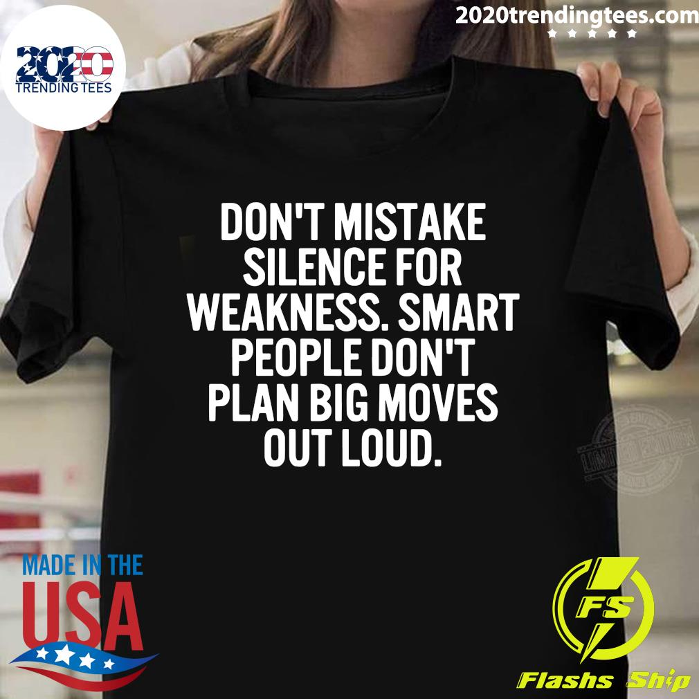 Don't Mistake Silence For Weakness Smart People Don't Plan Big Moves Out Loud Shirt