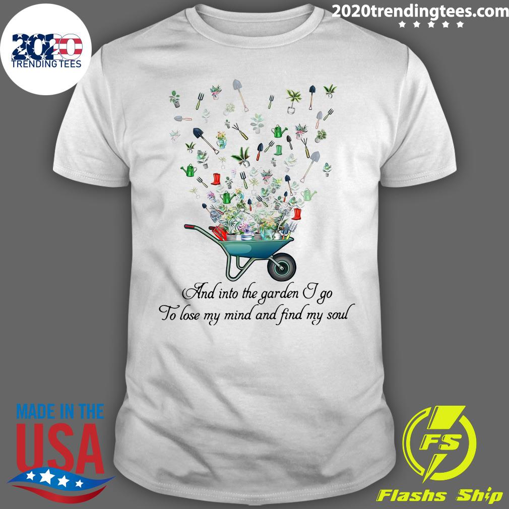 Funny And Into The Garden I Go To Lose My Mind And Find My Soul Shirt