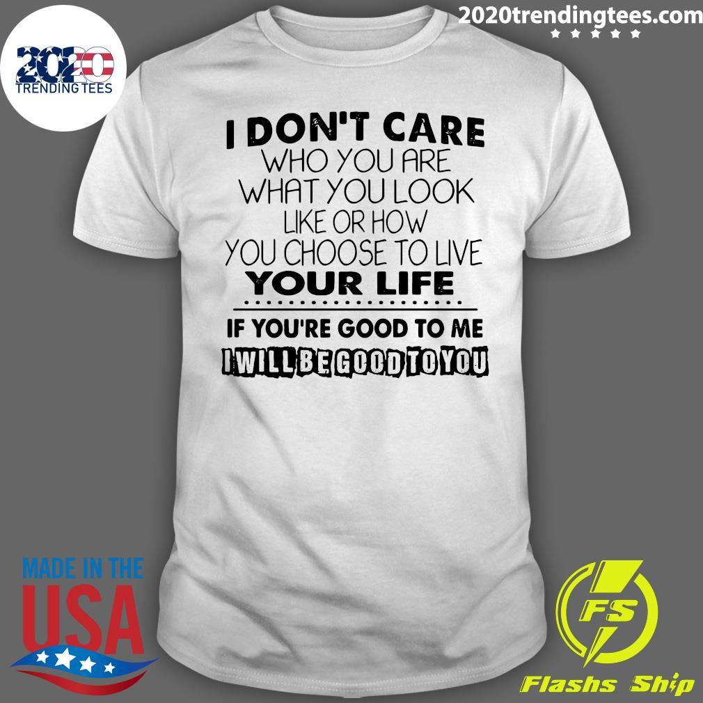 I Don't Care Who You Are What You Look Like Or How You Choose To Live Your Life Shirt