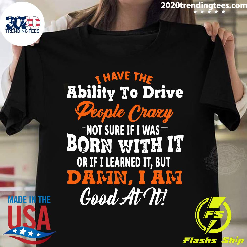 I Have The Ability To Drive People Crazy Not Sure If I Was Born With It Or If I Learned It But Damn I Am Good At It Shirt