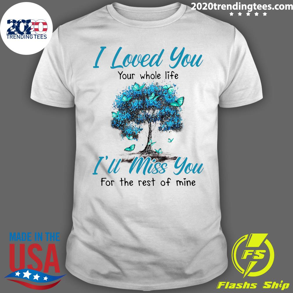 I Loved You Your Whole Life I'll Miss You Shirt