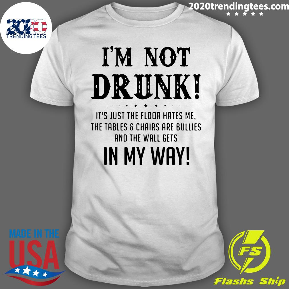 I'm Not Drunk It's Just The Floor Hates Me In My Way Shirt
