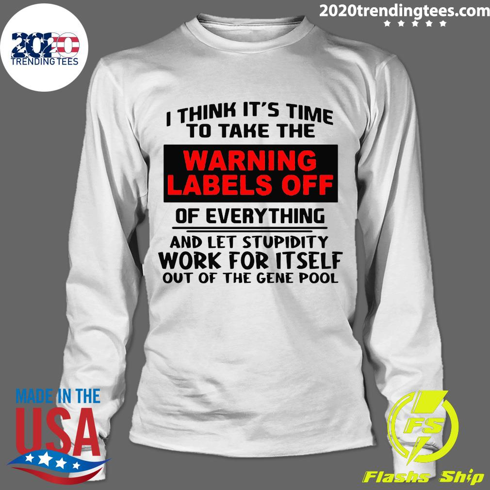 I Think It's Time To Take The Warning Labels Off Of Everything And Let Stupidity Shirt Longsleeve
