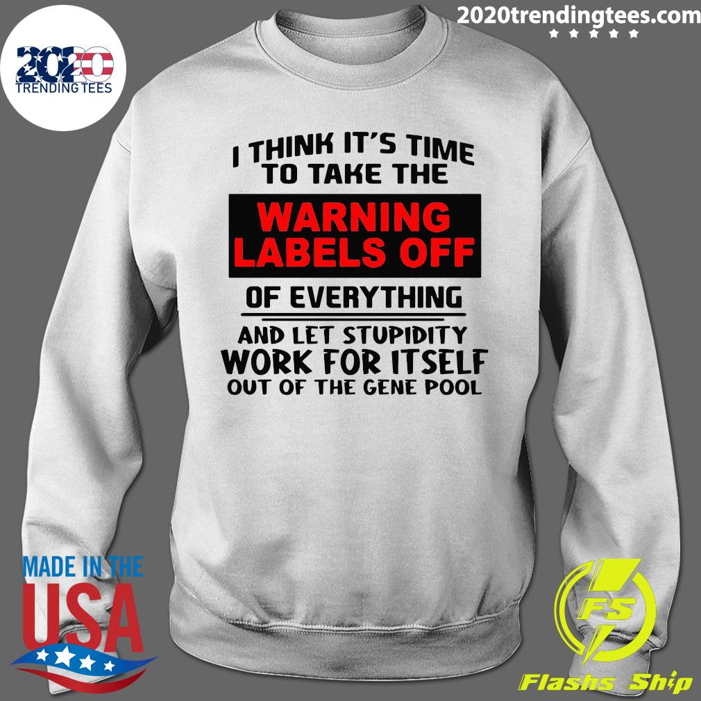 I Think It's Time To Take The Warning Labels Off Of Everything And Let Stupidity Shirt Sweater