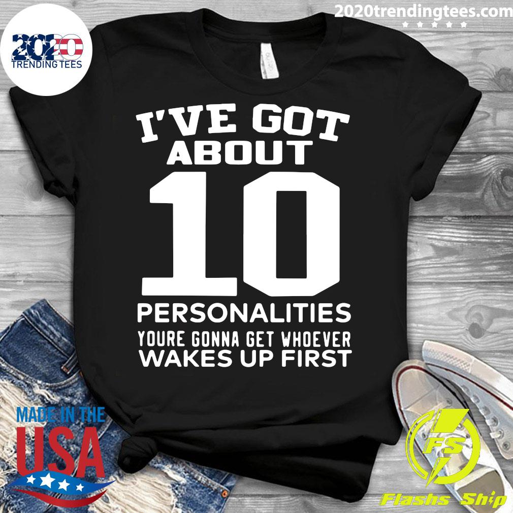 I've Got About 10 Personalities Youre Gonna Get Whoever Wakes Up First Shirt Ladies tee