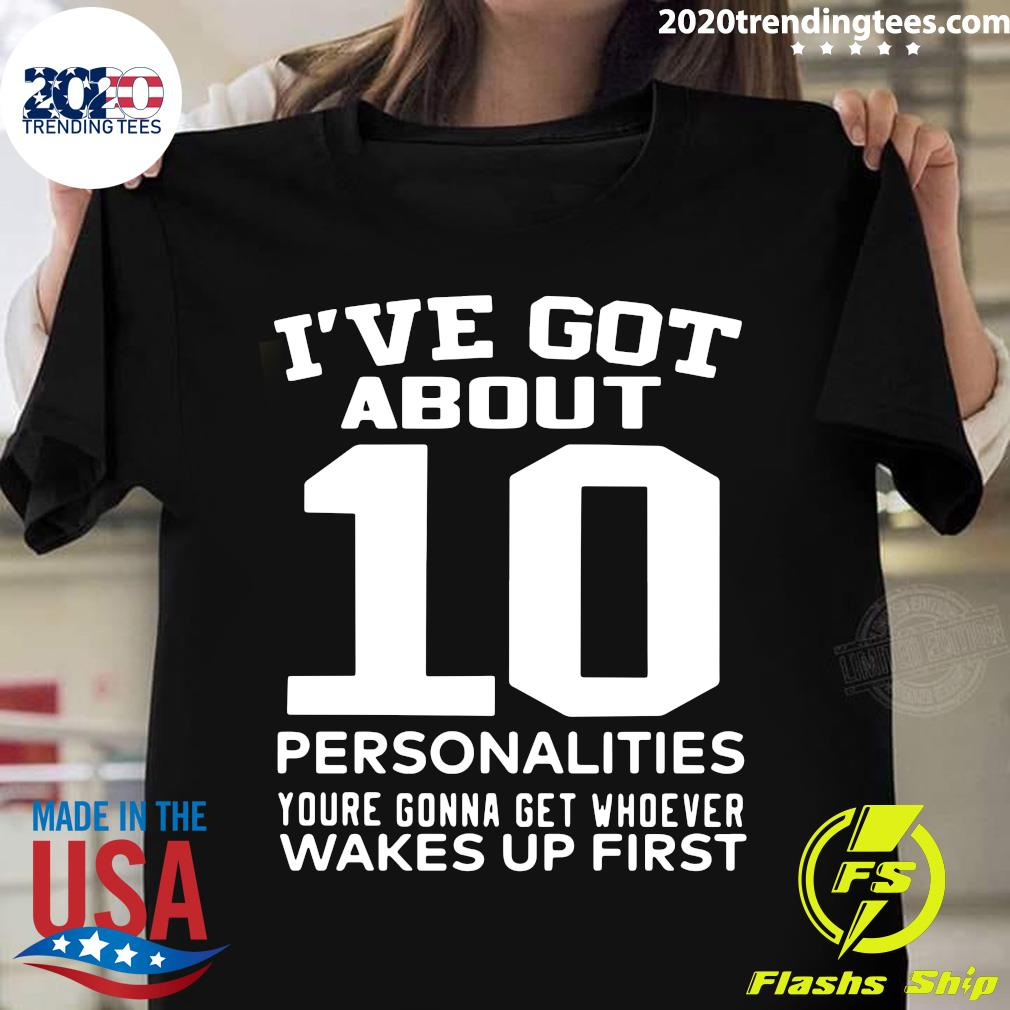 I've Got About 10 Personalities Youre Gonna Get Whoever Wakes Up First Shirt