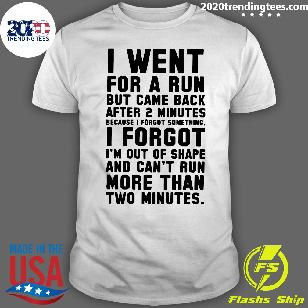 I Went For A Run But Came Back After 2 Minutes Because I Forgot Something I Forgot Shirt