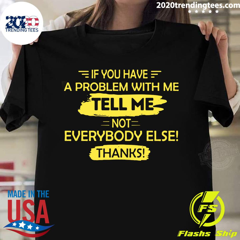 If You Have A Problem With Me Tell Me Not Everybody Else Thanks Shirt