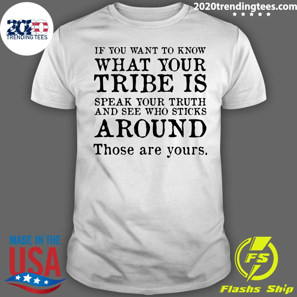 If You Want To Know What Your Tribe Is Speak Your Truth And See Who Sticks Around Those Are Yours Shirt