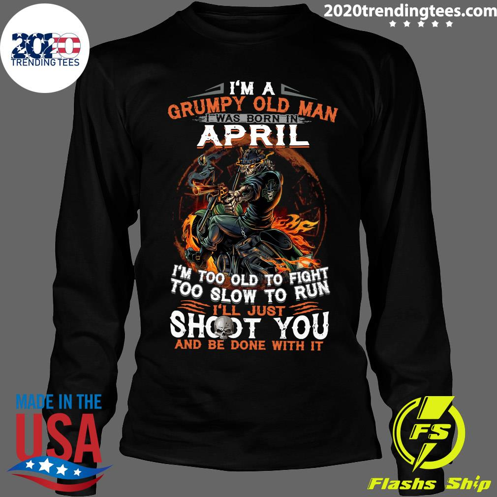 I'm A Grumpy Old Man I Was Born In April I'm Too Old To Fight Too Slow To Run Shirt Longsleeve