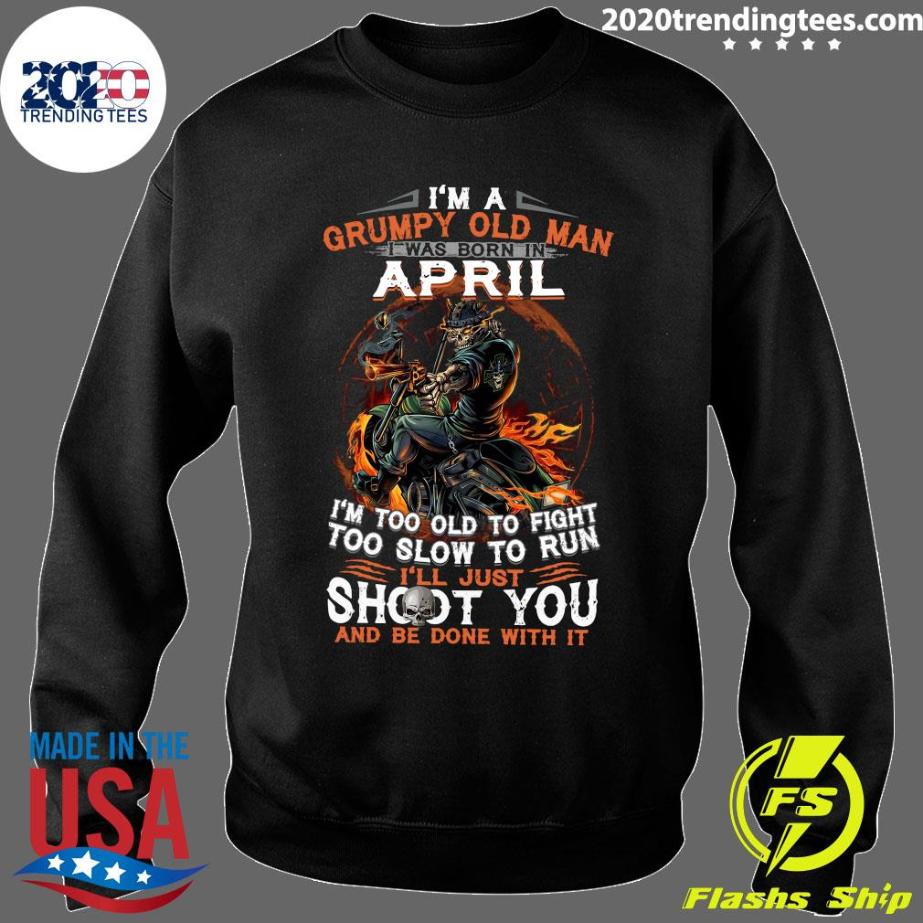 I'm A Grumpy Old Man I Was Born In April I'm Too Old To Fight Too Slow To Run Shirt Sweater