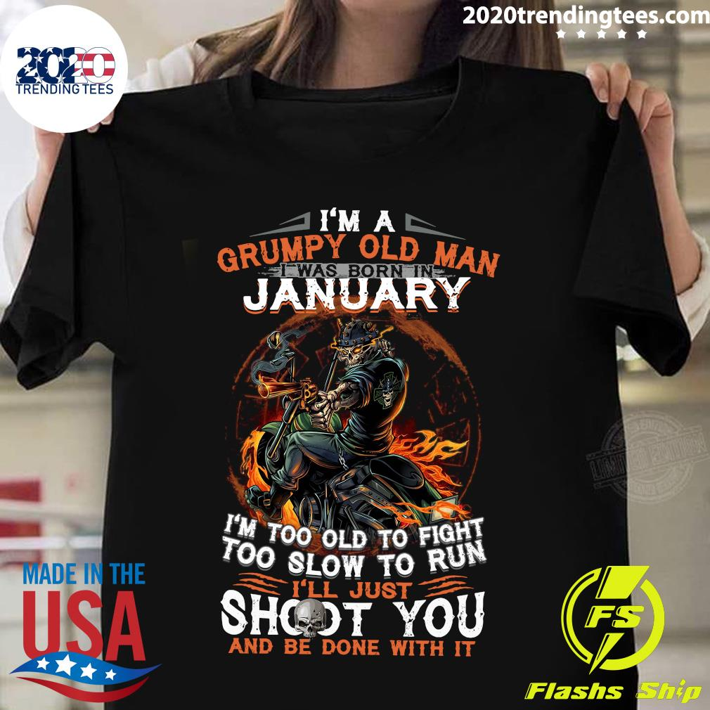 I'm A Grumpy Old Man I Was Born In January I'm Too Old To Fight Too Slow To Run Shirt