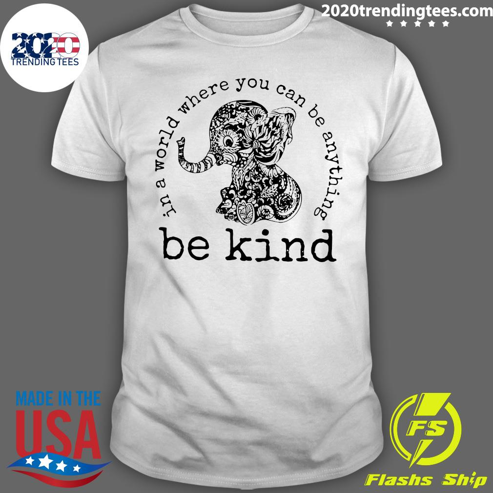 In A World Where You Can Be Anything Be Kind Elephant Shirt