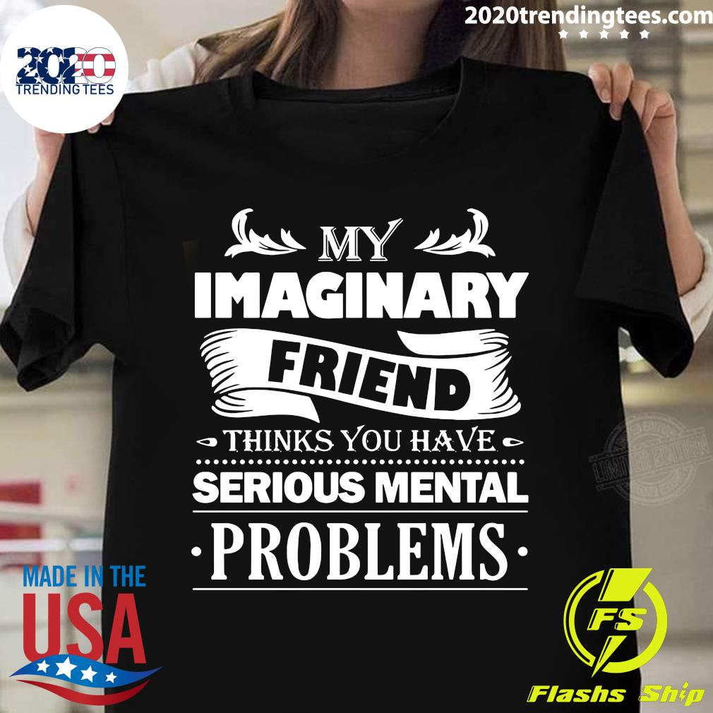My Imaginary Friend Thinks You Have Serious Mental Problems Shirt
