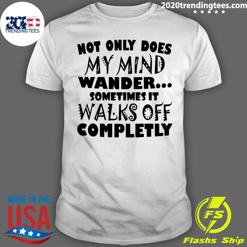 Not Only Does My Mind Wander Sometimes It Walks Off Completely Shirt