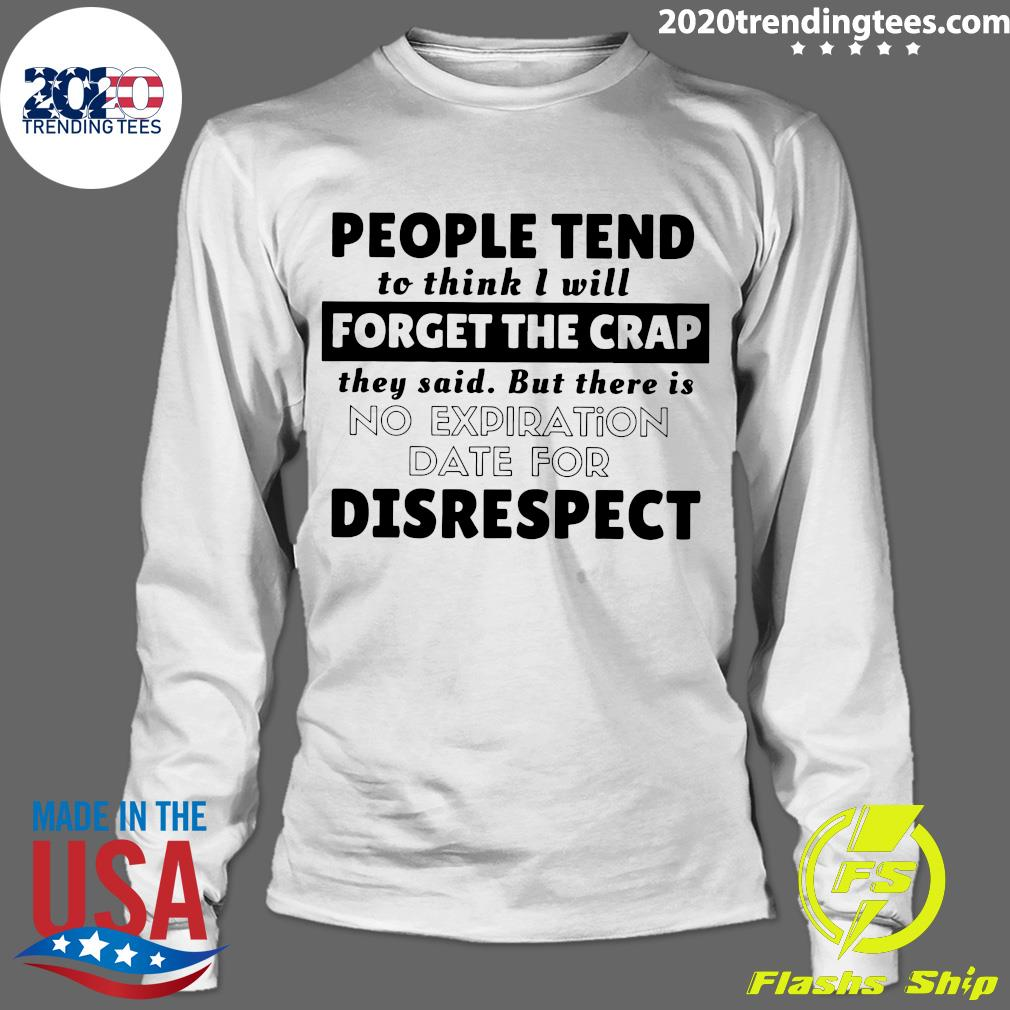 People Tend To Think I Will Forget The Crap They Said But There Is No Expiration Date For Disrespect Shirt Longsleeve