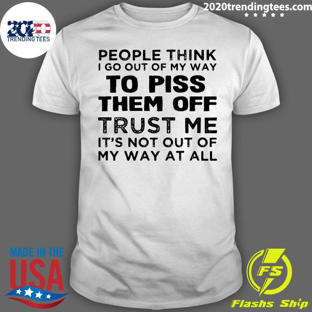People Think I Go Out Of My Way To Piss Them Off Trust Me, It's Not Out Off My Way At All Shirt
