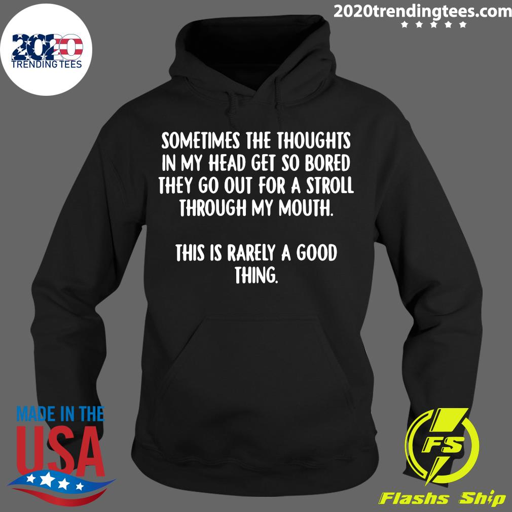 Sometimes The Thoughts In My Head Get So Bored They Go Out For A Stroll Through My Mouth This Is Rarely A Good Thing Shirt Hoodie