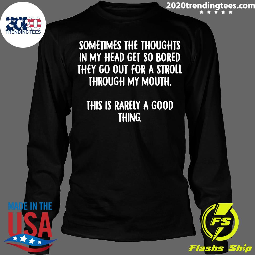 Sometimes The Thoughts In My Head Get So Bored They Go Out For A Stroll Through My Mouth This Is Rarely A Good Thing Shirt Longsleeve