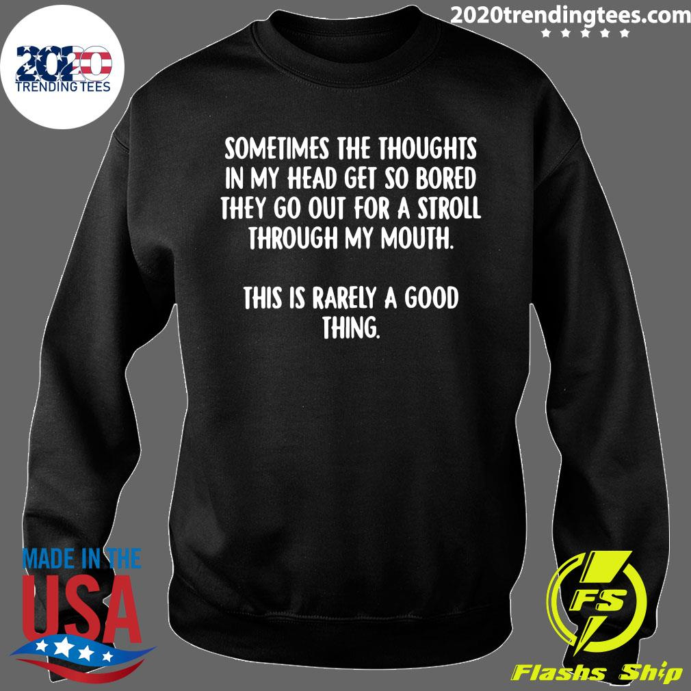 Sometimes The Thoughts In My Head Get So Bored They Go Out For A Stroll Through My Mouth This Is Rarely A Good Thing Shirt Sweater