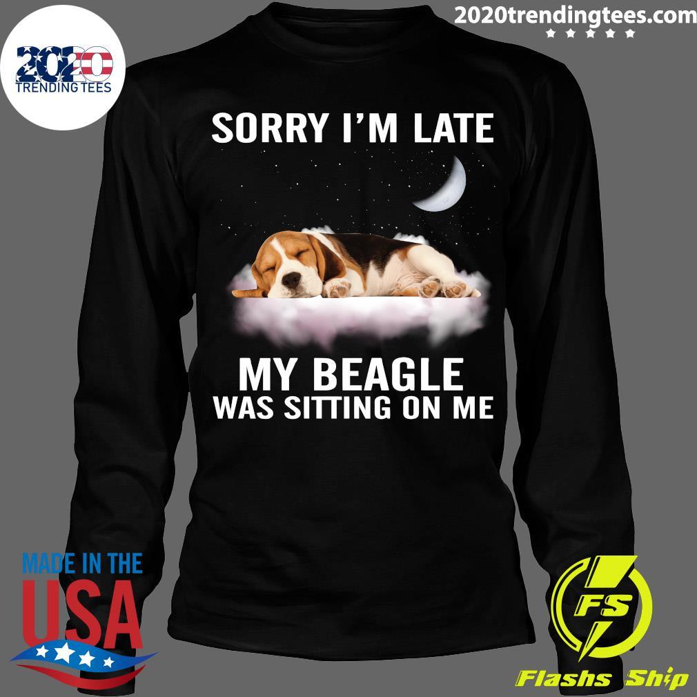 Sorry I'm Late My Beagle Was Sitting On Me Shirt Longsleeve