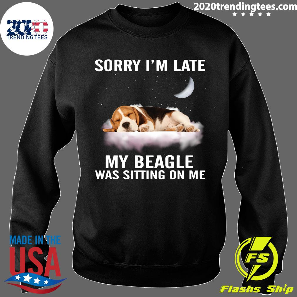 Sorry I'm Late My Beagle Was Sitting On Me Shirt Sweater