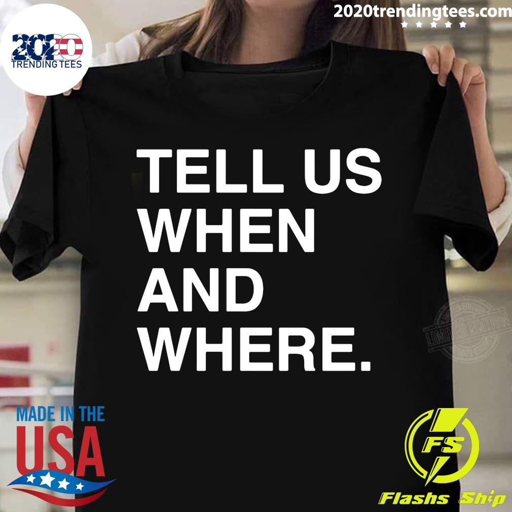 Tell Us When And Where Shirt