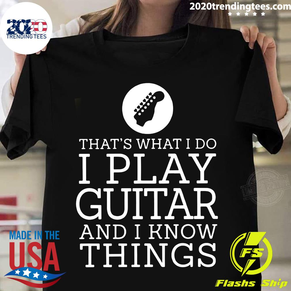 That's What I Do I Play Guitar And Know Things Shirt