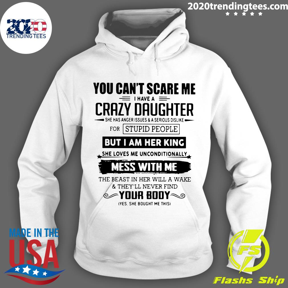You Can't Scare Me I Have A Crazy Daughter But I Am Her King Mess With Me Your Body Shirt Hoodie