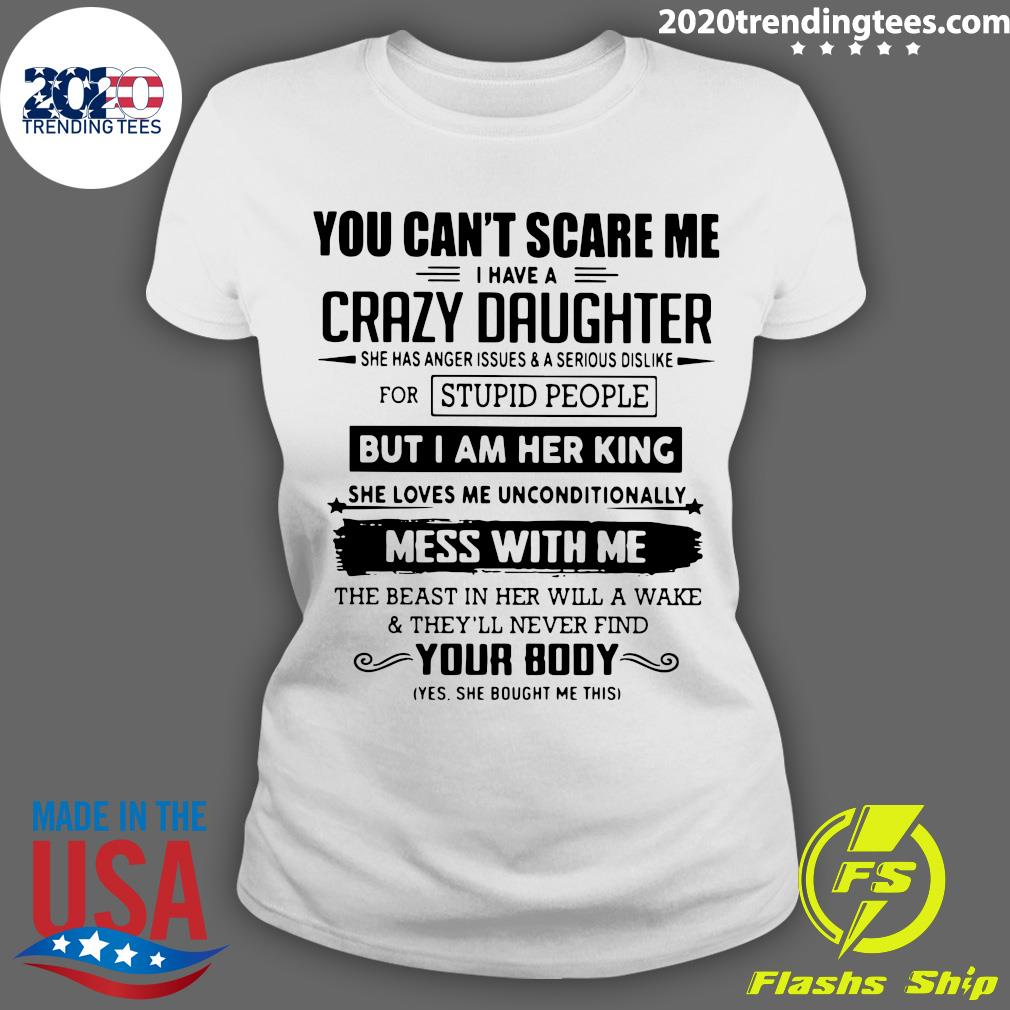 You Can't Scare Me I Have A Crazy Daughter But I Am Her King Mess With Me Your Body Shirt Ladies tee